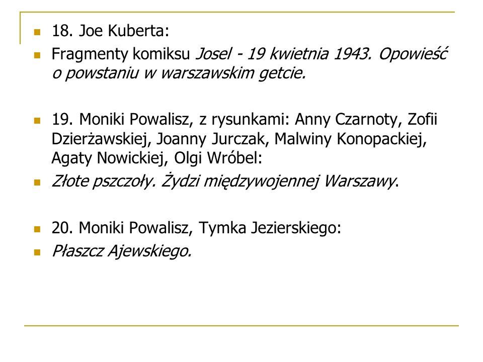 18. Joe Kuberta: Fragmenty komiksu Josel - 19 kwietnia 1943. Opowieść o powstaniu w warszawskim getcie. 19. Moniki Powalisz, z rysunkami: Anny Czarnot