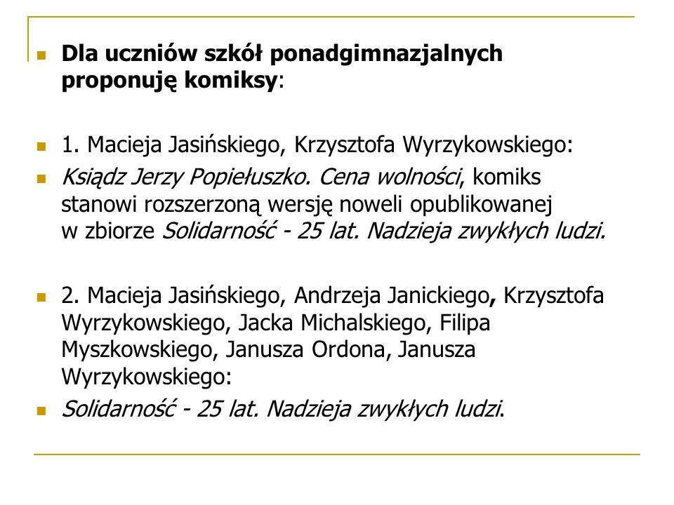 Dla uczniów szkół ponadgimnazjalnych proponuję komiksy: 1. Macieja Jasińskiego, Krzysztofa Wyrzykowskiego: Ksiądz Jerzy Popiełuszko. Cena wolności, ko