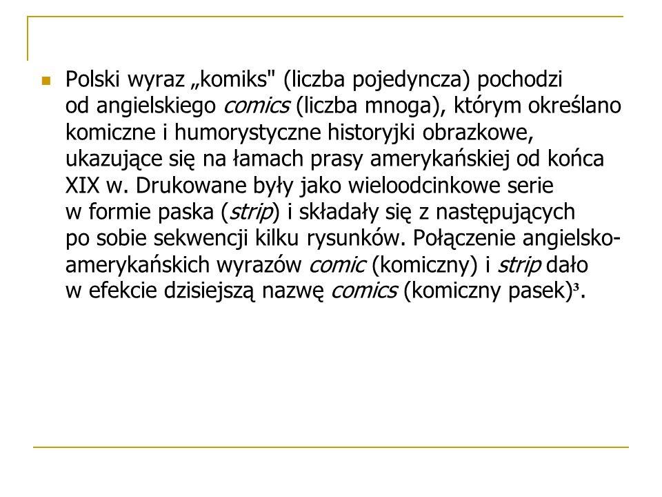 """Polski wyraz """"komiks (liczba pojedyncza) pochodzi od angielskiego comics (liczba mnoga), którym określano komiczne i humorystyczne historyjki obrazkowe, ukazujące się na łamach prasy amerykańskiej od końca XIX w."""