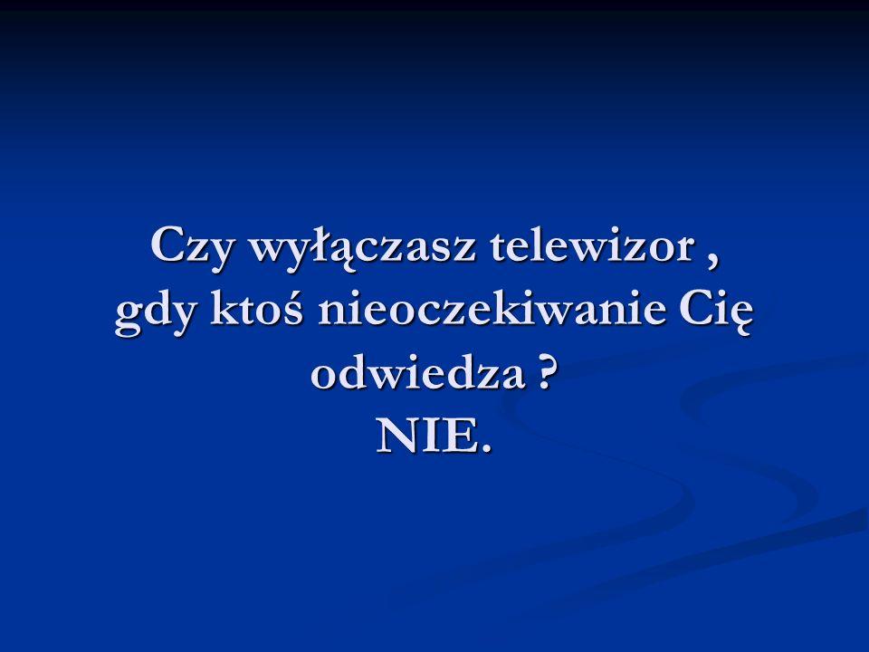 Czy wyłączasz telewizor, gdy ktoś nieoczekiwanie Cię odwiedza NIE.
