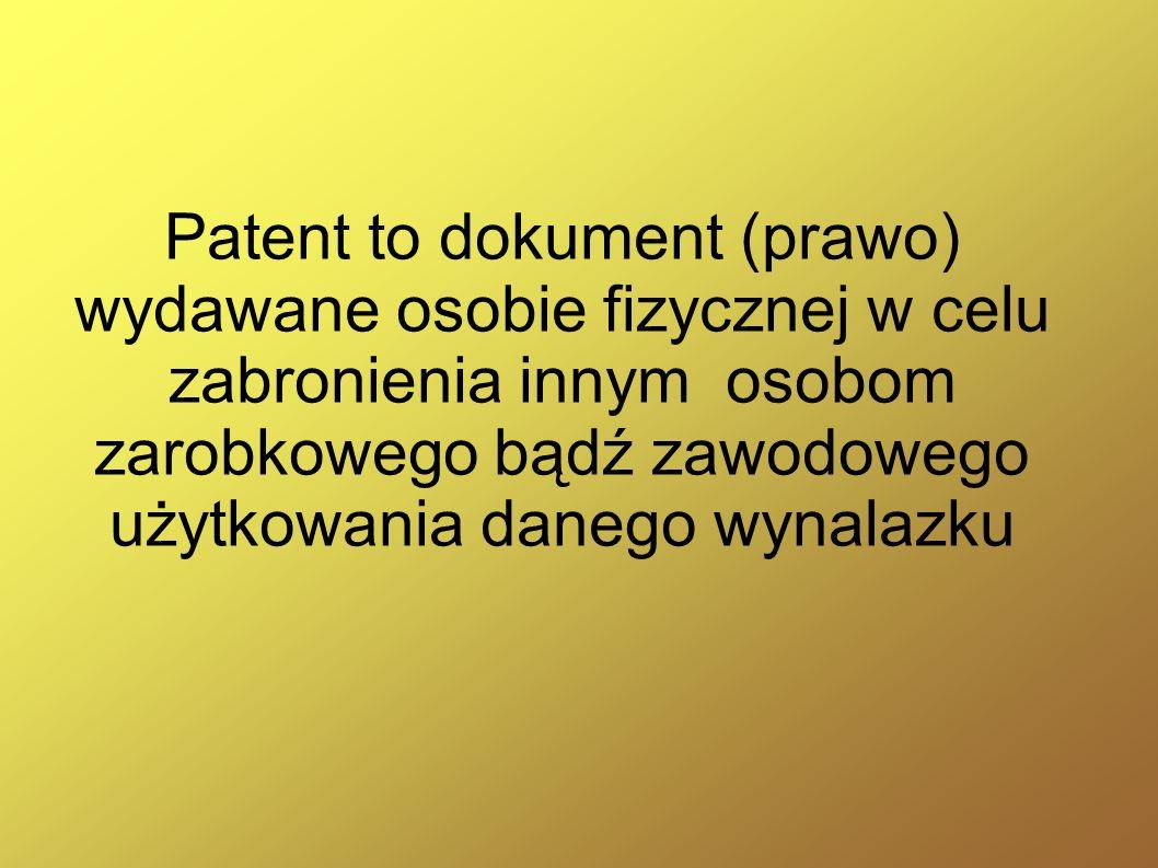 Patent to dokument (prawo) wydawane osobie fizycznej w celu zabronienia innym osobom zarobkowego bądź zawodowego użytkowania danego wynalazku