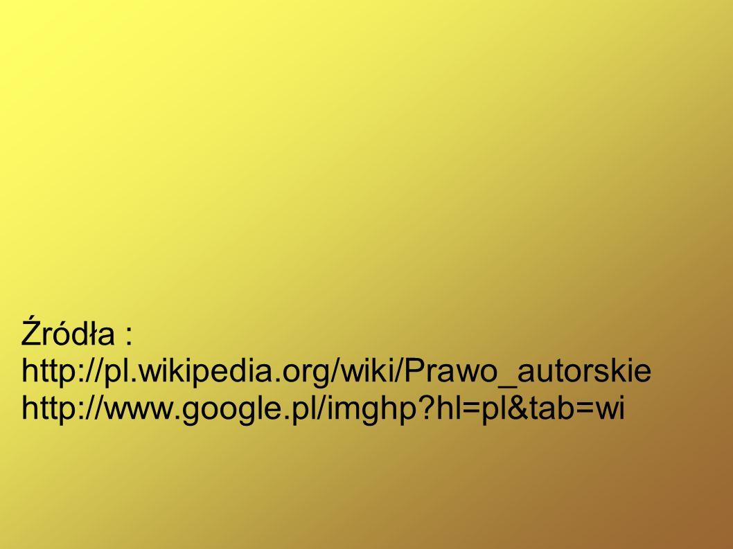 Źródła : http://pl.wikipedia.org/wiki/Prawo_autorskie http://www.google.pl/imghp hl=pl&tab=wi