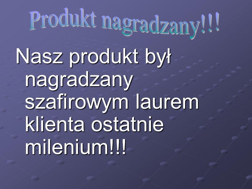 Nasz produkt był nagradzany szafirowym laurem klienta ostatnie milenium!!!