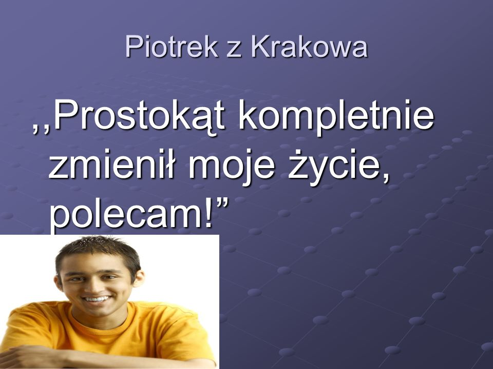 """Piotrek z Krakowa,,Prostokąt kompletnie zmienił moje życie, polecam!"""""""