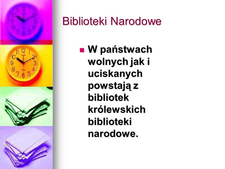 Biblioteki Narodowe W państwach wolnych jak i uciskanych powstają z bibliotek królewskich biblioteki narodowe.