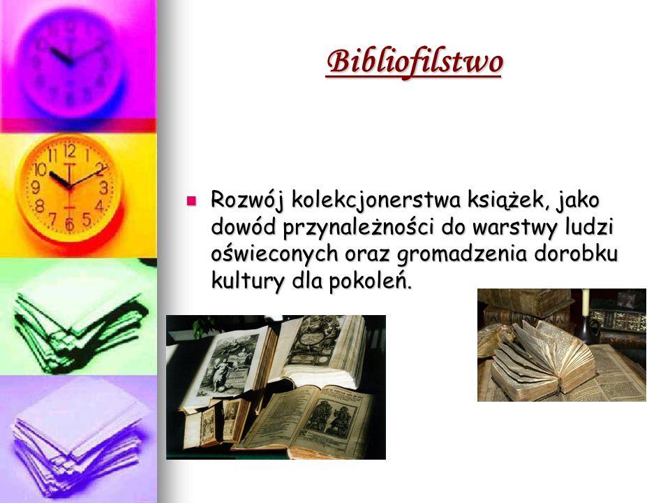 Bibliofilstwo Rozwój kolekcjonerstwa książek, jako dowód przynależności do warstwy ludzi oświeconych oraz gromadzenia dorobku kultury dla pokoleń.