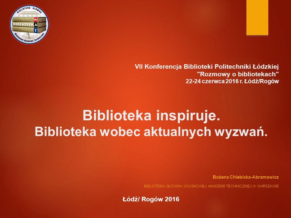 Biblioteka inspiruje. Biblioteka wobec aktualnych wyzwań. Bożena Chlebicka-Abramowicz BIBLIOTEKA GŁÓWNA WOJSKOWEJ AKADEMII TECHNICZNEJ W WARSZAWIE Łód