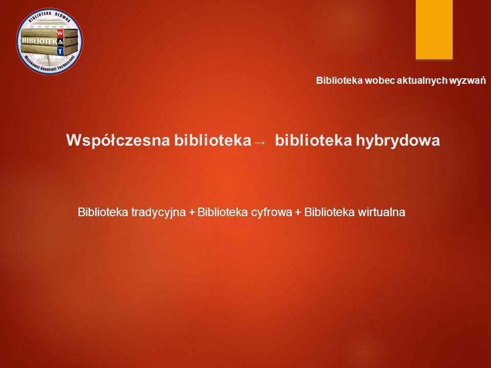 Biblioteka wobec aktualnych wyzwań Współczesna biblioteka → biblioteka hybrydowa Biblioteka tradycyjna + Biblioteka cyfrowa + Biblioteka wirtualna