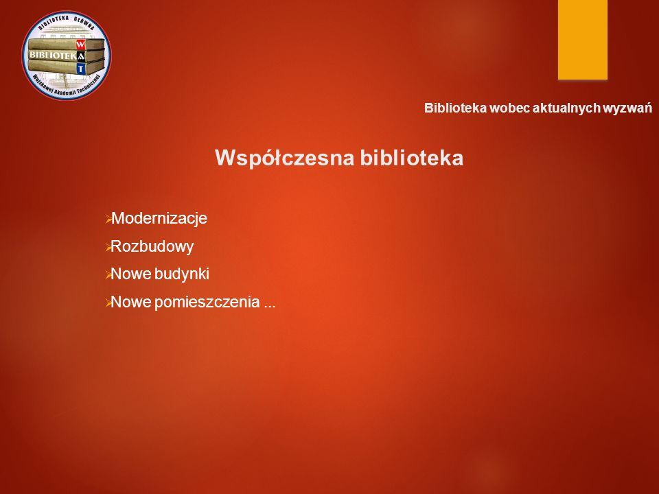 Biblioteka wobec aktualnych wyzwań Współczesna biblioteka  Modernizacje  Rozbudowy  Nowe budynki  Nowe pomieszczenia...
