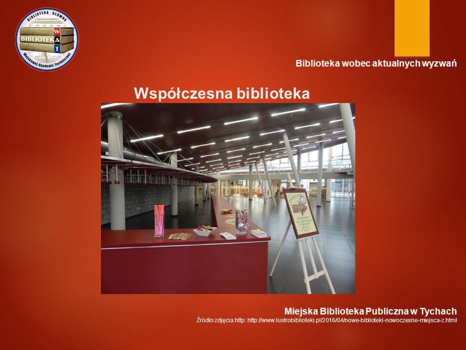 Biblioteka wobec aktualnych wyzwań Współczesna biblioteka Miejska Biblioteka Publiczna w Tychach Źródło zdjęcia:http: http://www.lustrobiblioteki.pl/2016/04/nowe-biblioteki-nowoczesne-miejsca-z.html