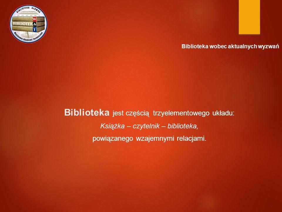 Biblioteka wobec aktualnych wyzwań Biblioteka jest częścią trzyelementowego układu: Książka – czytelnik – biblioteka, powiązanego wzajemnymi relacjami.
