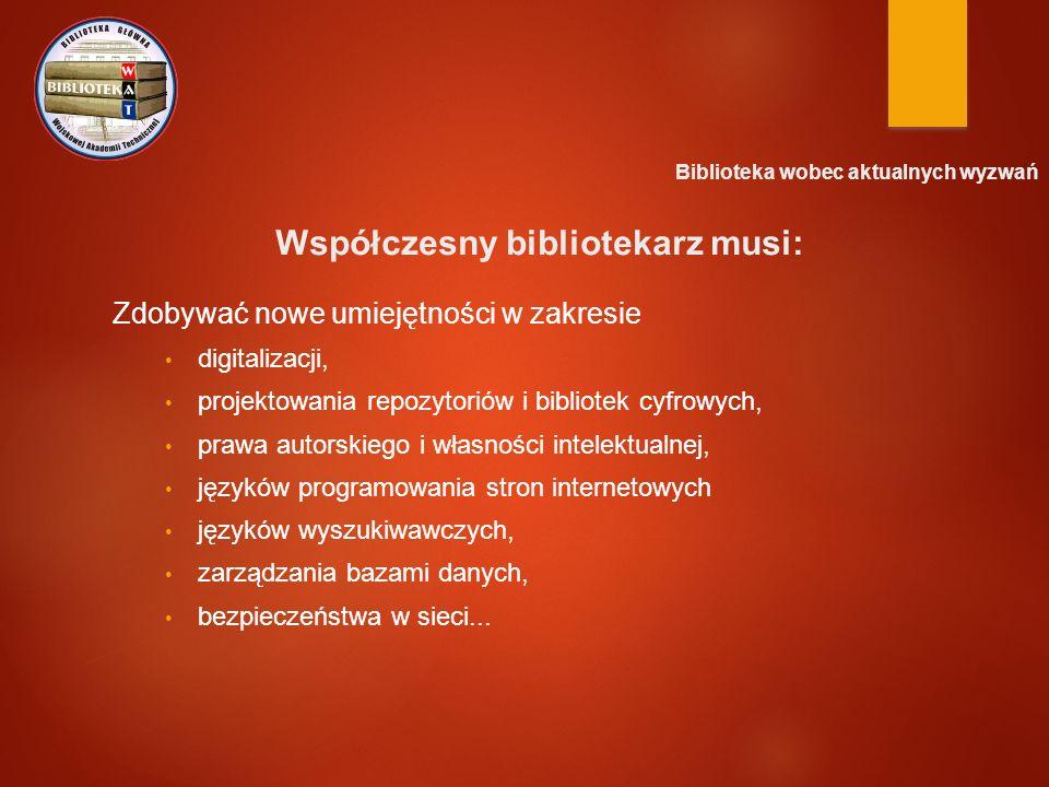Biblioteka wobec aktualnych wyzwań Współczesny bibliotekarz musi: Zdobywać nowe umiejętności w zakresie digitalizacji, projektowania repozytoriów i bibliotek cyfrowych, prawa autorskiego i własności intelektualnej, języków programowania stron internetowych języków wyszukiwawczych, zarządzania bazami danych, bezpieczeństwa w sieci...