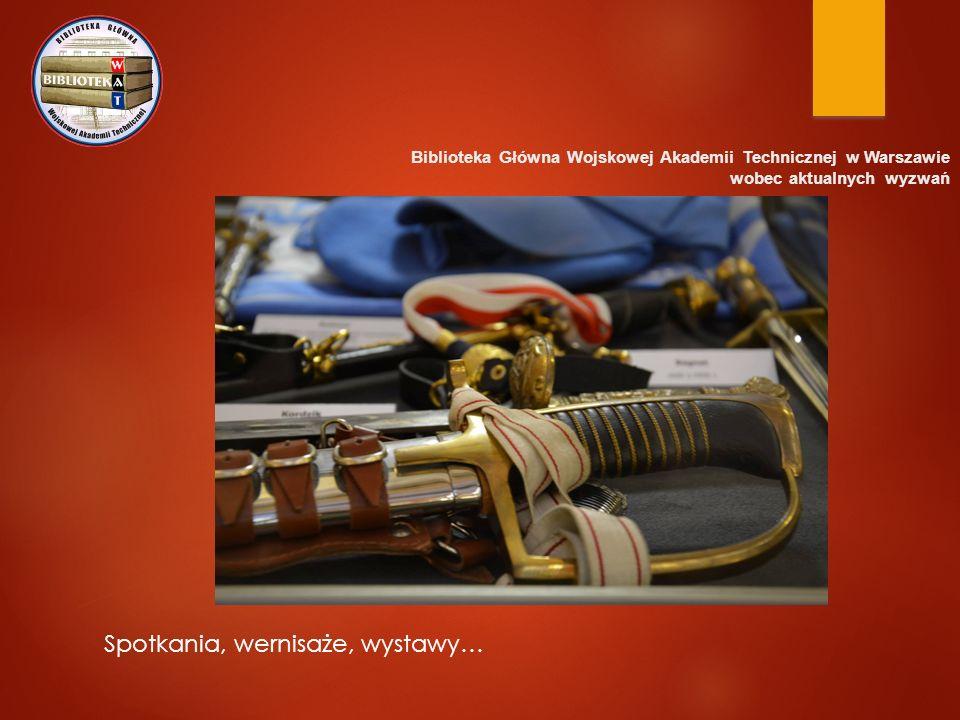 Biblioteka Główna Wojskowej Akademii Technicznej w Warszawie wobec aktualnych wyzwań Spotkania, wernisaże, wystawy…