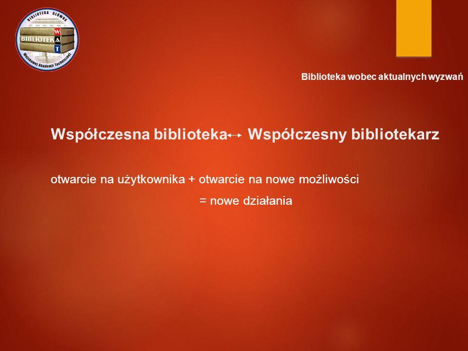 Współczesna biblioteka Współczesny bibliotekarz otwarcie na użytkownika + otwarcie na nowe możliwości = nowe działania