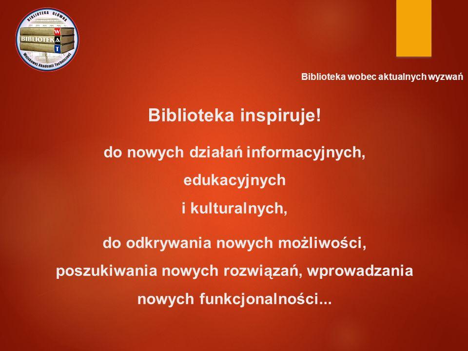 Biblioteka wobec aktualnych wyzwań Biblioteka inspiruje! do nowych działań informacyjnych, edukacyjnych i kulturalnych, do odkrywania nowych możliwośc