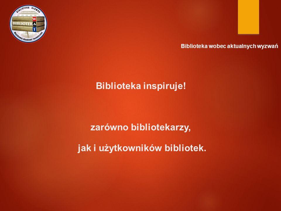 Biblioteka wobec aktualnych wyzwań Biblioteka inspiruje! zarówno bibliotekarzy, jak i użytkowników bibliotek.