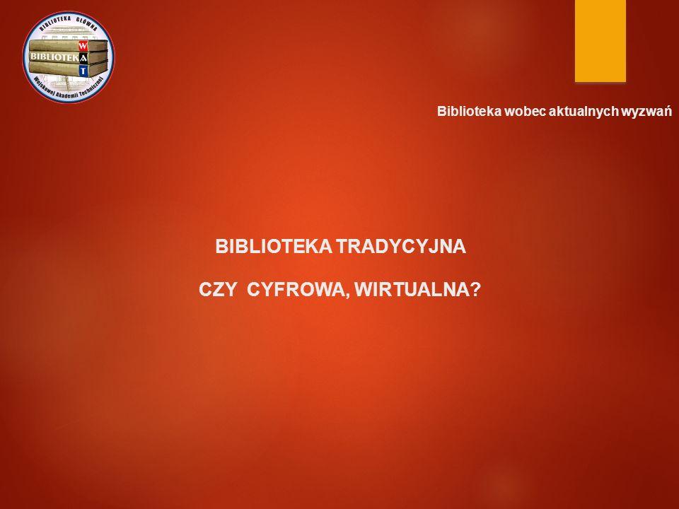 Biblioteka wobec aktualnych wyzwań BIBLIOTEKA TRADYCYJNA CZY CYFROWA, WIRTUALNA