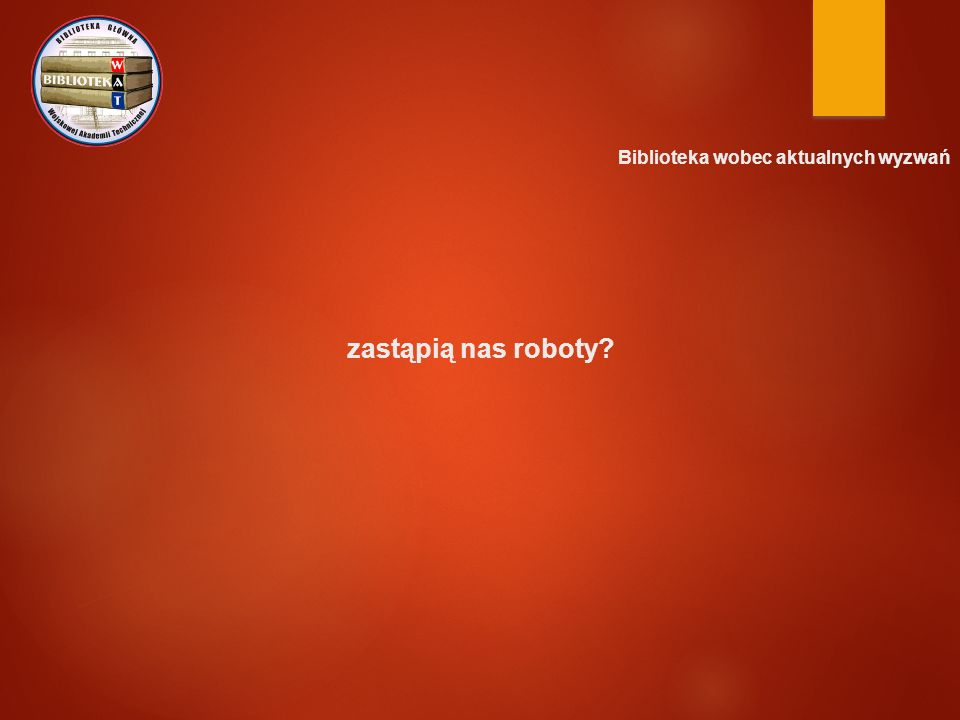 Biblioteka wobec aktualnych wyzwań zastąpią nas roboty