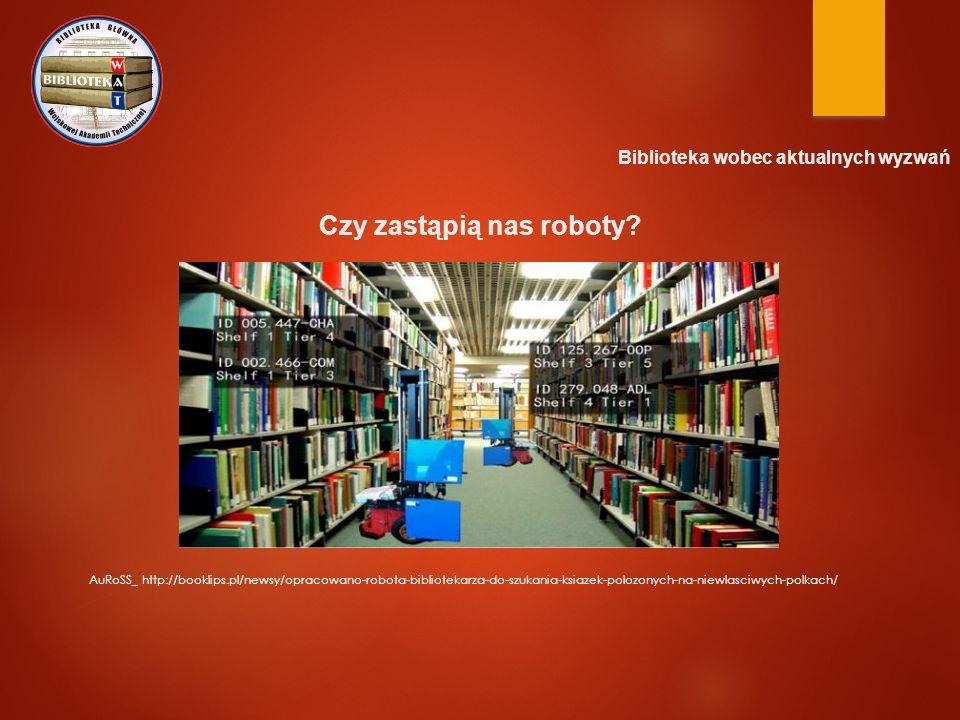 Biblioteka wobec aktualnych wyzwań Czy zastąpią nas roboty? AuRoSS_ http://booklips.pl/newsy/opracowano-robota-bibliotekarza-do-szukania-ksiazek-poloz