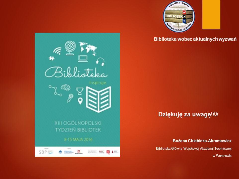 Biblioteka wobec aktualnych wyzwań Dziękuję za uwagę! Bożena Chlebicka-Abramowicz Biblioteka Główna Wojskowej Akademii Technicznej w Warszawie