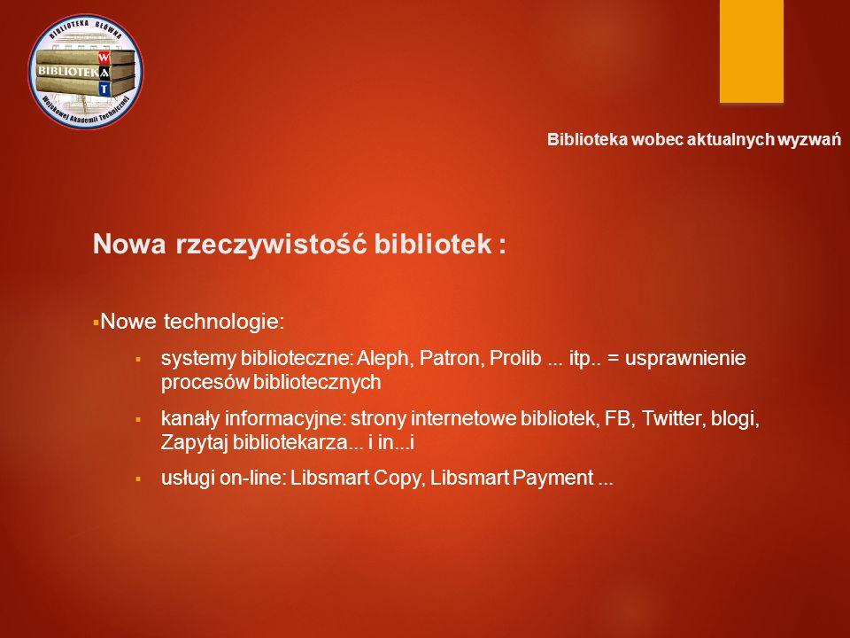 Biblioteka wobec aktualnych wyzwań Nowa rzeczywistość bibliotek :  Nowe technologie:  systemy biblioteczne: Aleph, Patron, Prolib... itp.. = usprawn