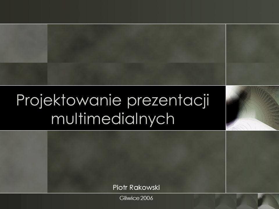 Projektowanie prezentacji multimedialnych Piotr Rakowski Gliwice 2006
