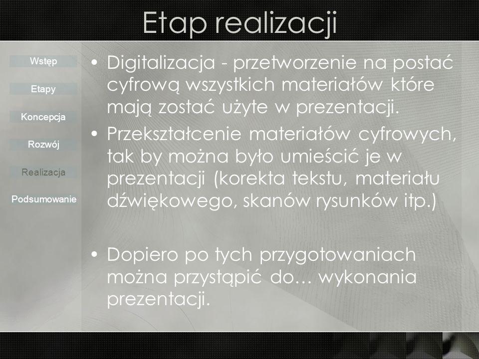 Etap realizacji Digitalizacja - przetworzenie na postać cyfrową wszystkich materiałów które mają zostać użyte w prezentacji.