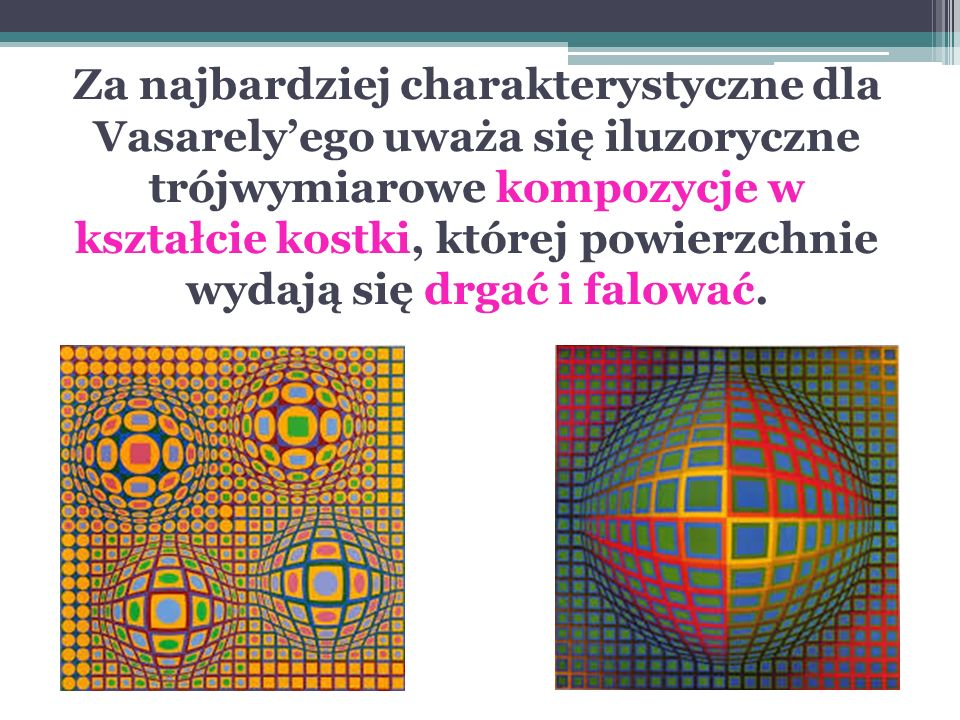 Za najbardziej charakterystyczne dla Vasarely'ego uważa się iluzoryczne trójwymiarowe kompozycje w kształcie kostki, której powierzchnie wydają się drgać i falować.