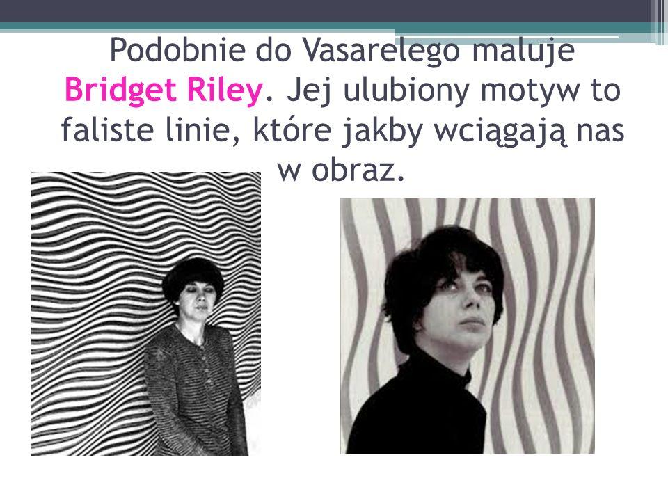 Podobnie do Vasarelego maluje Bridget Riley. Jej ulubiony motyw to faliste linie, które jakby wciągają nas w obraz.