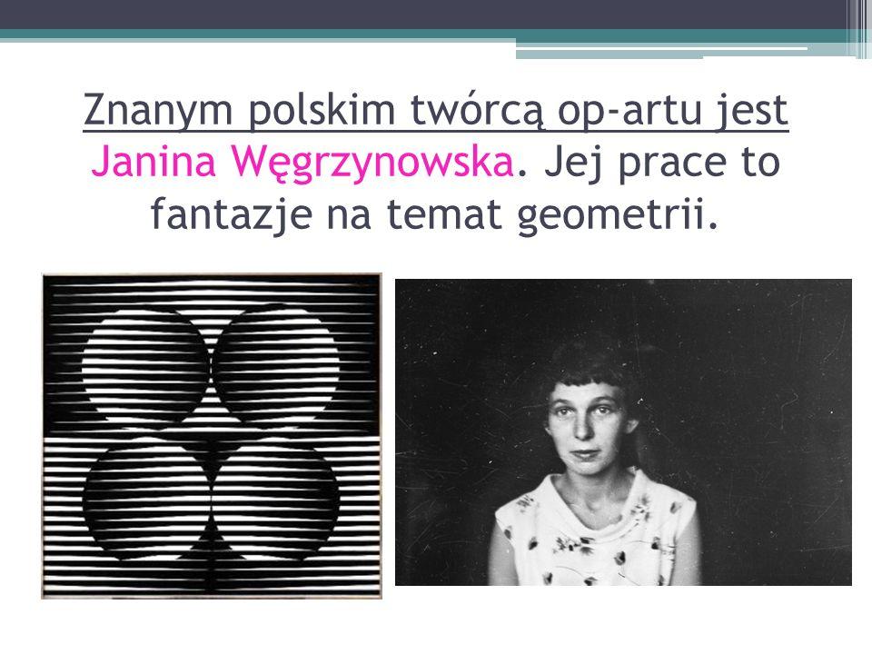 Znanym polskim twórcą op-artu jest Janina Węgrzynowska. Jej prace to fantazje na temat geometrii.