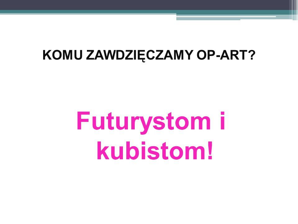 KOMU ZAWDZIĘCZAMY OP-ART? Futurystom i kubistom!