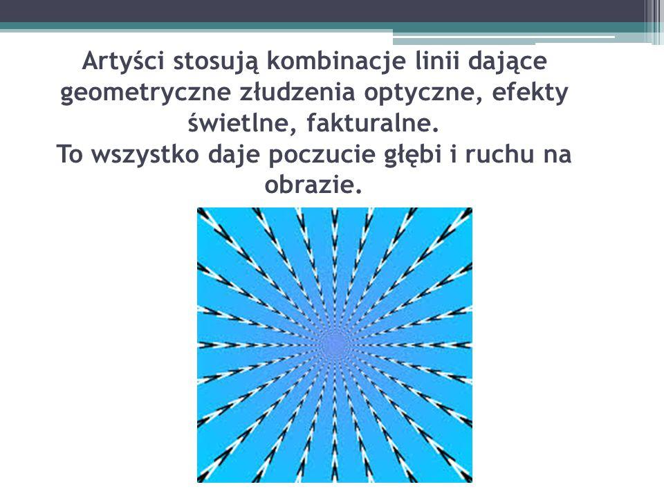 Artyści stosują kombinacje linii dające geometryczne złudzenia optyczne, efekty świetlne, fakturalne. To wszystko daje poczucie głębi i ruchu na obraz