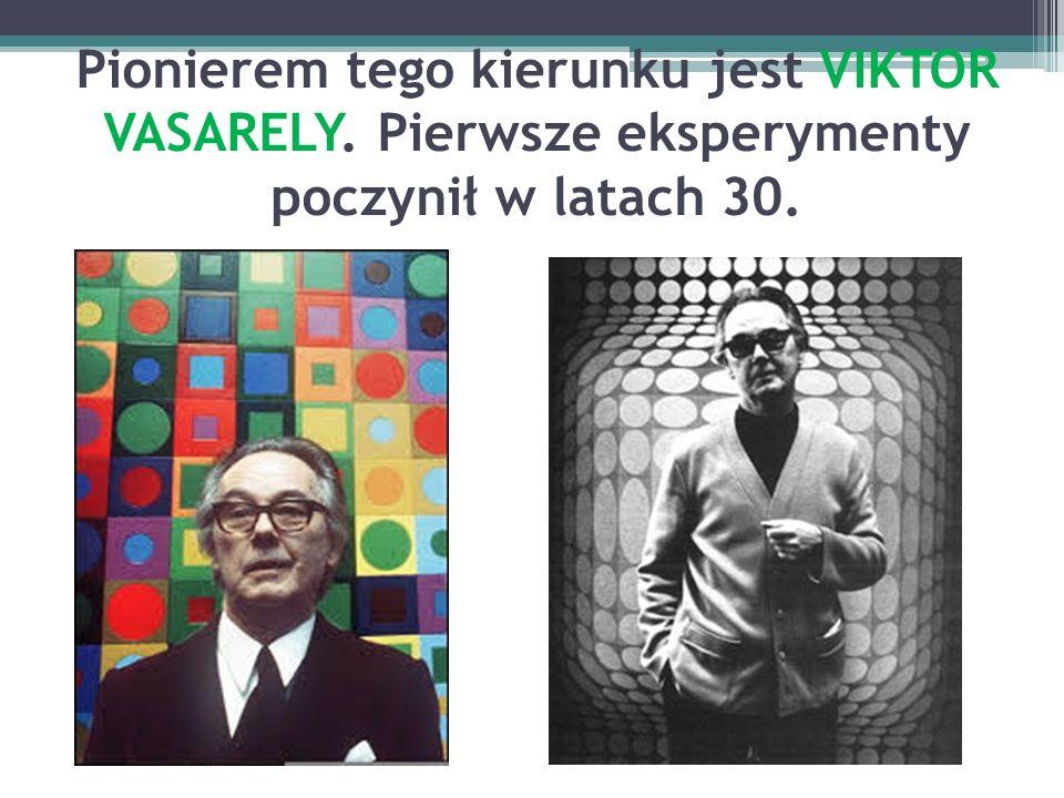 Pionierem tego kierunku jest VIKTOR VASARELY. Pierwsze eksperymenty poczynił w latach 30.