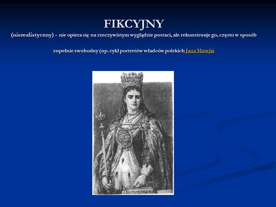 FIKCYJNY (nierealistyczny) - nie opiera się na rzeczywistym wyglądzie postaci, ale rekonstruuje go, często w sposób zupełnie swobodny (np.