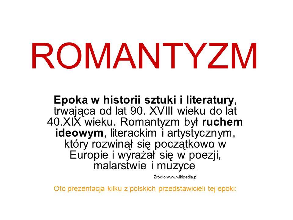 ROMANTYZM Epoka w historii sztuki i literatury, trwająca od lat 90. XVIII wieku do lat 40.XIX wieku. Romantyzm był ruchem ideowym, literackim i artyst