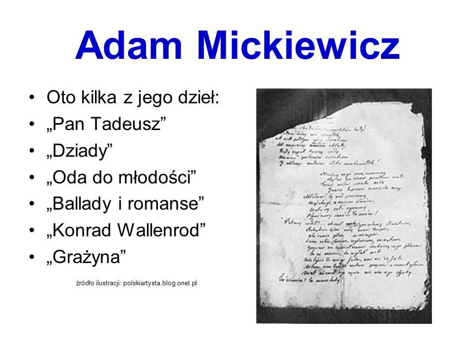 """Adam Mickiewicz Oto kilka z jego dzieł: """"Pan Tadeusz"""" """"Dziady"""" """"Oda do młodości"""" """"Ballady i romanse"""" """"Konrad Wallenrod"""" """"Grażyna"""" źródło ilustracji: p"""