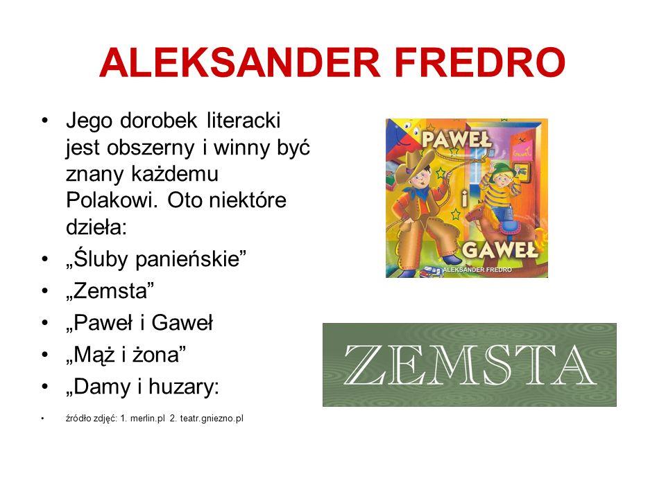 """ALEKSANDER FREDRO Jego dorobek literacki jest obszerny i winny być znany każdemu Polakowi. Oto niektóre dzieła: """"Śluby panieńskie"""" """"Zemsta"""" """"Paweł i G"""