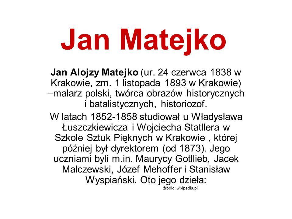 Jan Matejko Jan Alojzy Matejko (ur. 24 czerwca 1838 w Krakowie, zm. 1 listopada 1893 w Krakowie) –malarz polski, twórca obrazów historycznych i batali