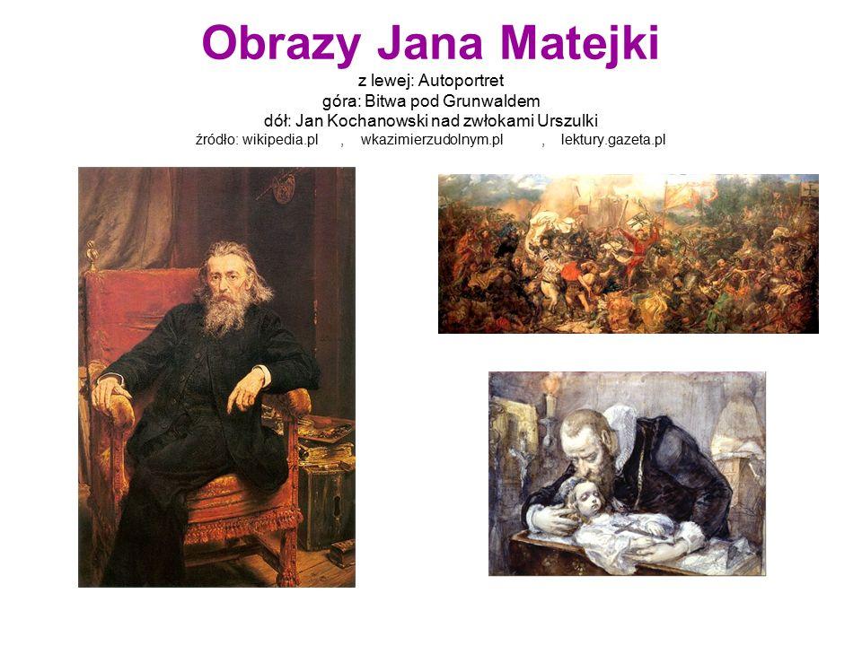 Obrazy Jana Matejki z lewej: Autoportret góra: Bitwa pod Grunwaldem dół: Jan Kochanowski nad zwłokami Urszulki źródło: wikipedia.pl, wkazimierzudolnym