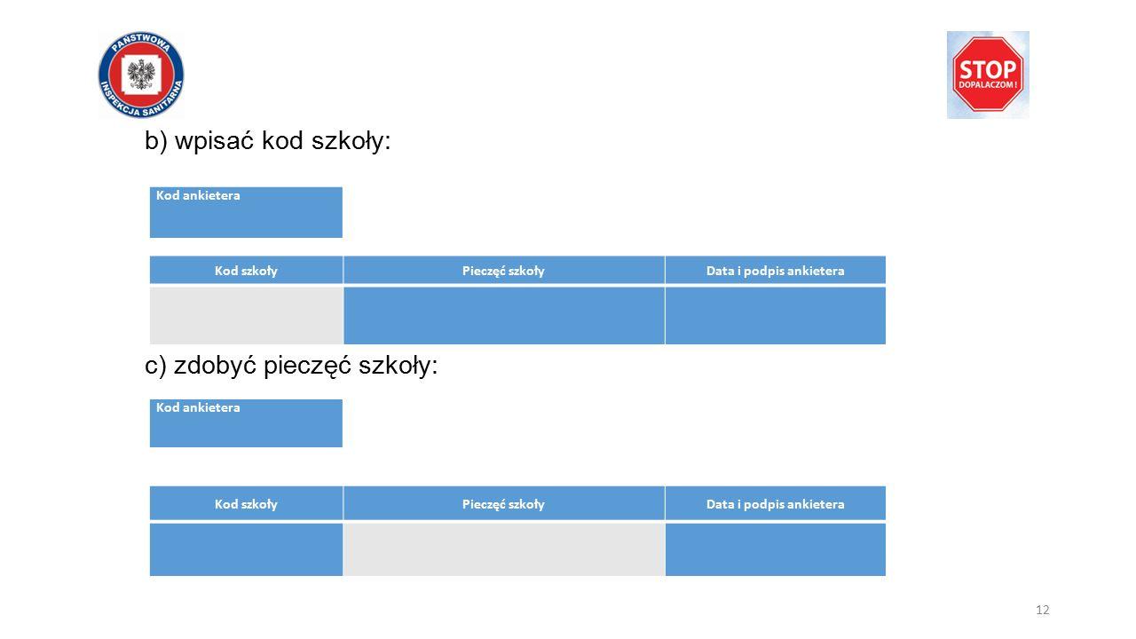 b) wpisać kod szkoły: c) zdobyć pieczęć szkoły: Kod ankietera Kod szkołyPieczęć szkołyData i podpis ankietera Kod ankietera Kod szkołyPieczęć szkołyData i podpis ankietera 12