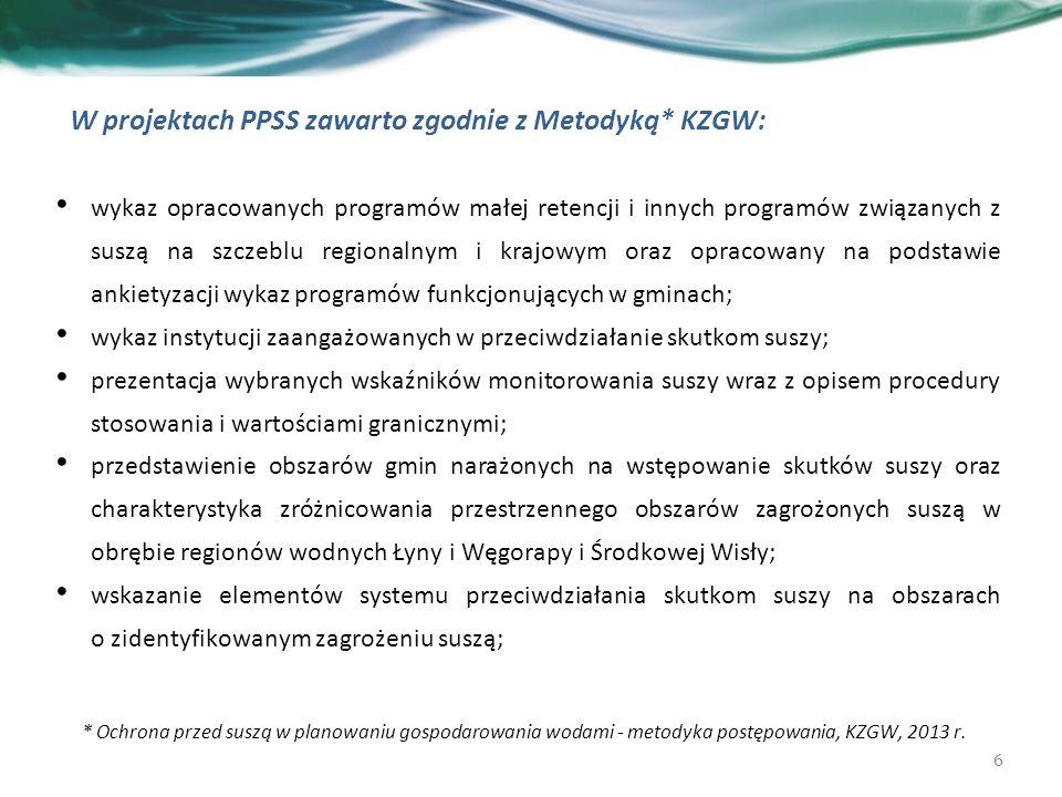 W projektach PPSS zawarto zgodnie z Metodyką* KZGW: wykaz opracowanych programów małej retencji i innych programów związanych z suszą na szczeblu regionalnym i krajowym oraz opracowany na podstawie ankietyzacji wykaz programów funkcjonujących w gminach; wykaz instytucji zaangażowanych w przeciwdziałanie skutkom suszy; prezentacja wybranych wskaźników monitorowania suszy wraz z opisem procedury stosowania i wartościami granicznymi; przedstawienie obszarów gmin narażonych na wstępowanie skutków suszy oraz charakterystyka zróżnicowania przestrzennego obszarów zagrożonych suszą w obrębie regionów wodnych Łyny i Węgorapy i Środkowej Wisły; wskazanie elementów systemu przeciwdziałania skutkom suszy na obszarach o zidentyfikowanym zagrożeniu suszą; 6 * Ochrona przed suszą w planowaniu gospodarowania wodami - metodyka postępowania, KZGW, 2013 r.