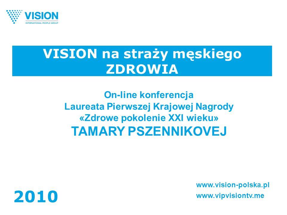 VISION na straży męskiego ZDROWIA www.vision-polska.pl www.vipvisiontv.me 2010 On-line konferencja Laureata Pierwszej Krajowej Nagrody «Zdrowe pokolenie XXI wieku» TAMARY PSZENNIKOVEJ