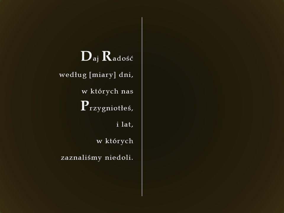 D aj R adość według [miary] dni, w których nas P rzygniotłeś, i lat, w których zaznaliśmy niedoli.