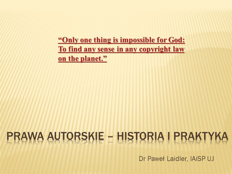 Dr Paweł Laidler, IAiSP UJ Only one thing is impossible for God: To find any sense in any copyright law on the planet. Only one thing is impossible for God: To find any sense in any copyright law on the planet.