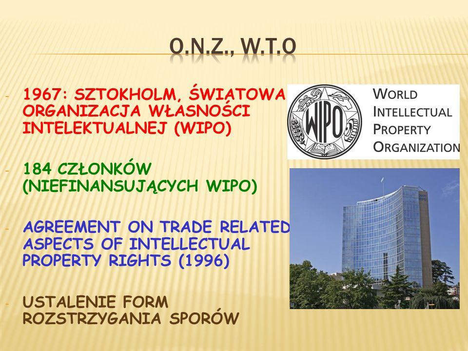 - 1967: SZTOKHOLM, ŚWIATOWA ORGANIZACJA WŁASNOŚCI INTELEKTUALNEJ (WIPO) - 184 CZŁONKÓW (NIEFINANSUJĄCYCH WIPO) - AGREEMENT ON TRADE RELATED ASPECTS OF INTELLECTUAL PROPERTY RIGHTS (1996) - USTALENIE FORM ROZSTRZYGANIA SPORÓW