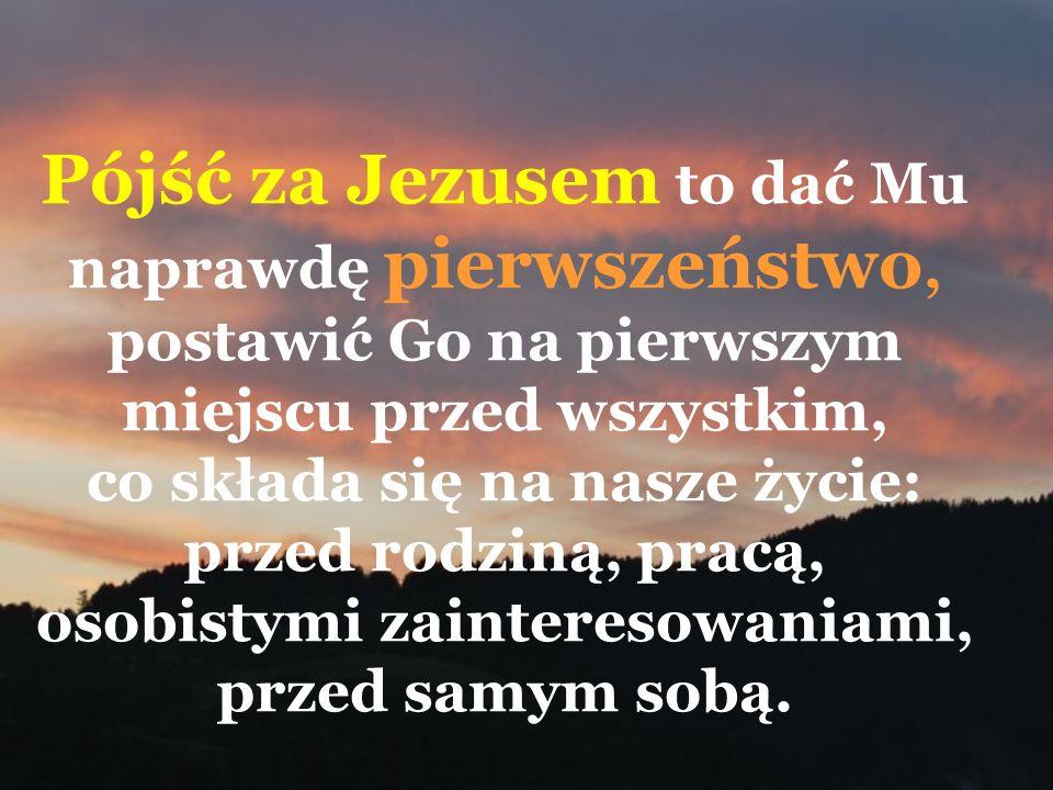 Pójść za Jezusem to dać Mu naprawdę pierwszeństwo, postawić Go na pierwszym miejscu przed wszystkim, co składa się na nasze życie: przed rodziną, prac
