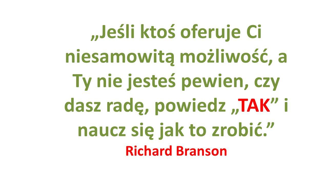 """""""Jeśli ktoś oferuje Ci niesamowitą możliwość, a Ty nie jesteś pewien, czy dasz radę, powiedz """"TAK"""" i naucz się jak to zrobić."""" Richard Branson"""