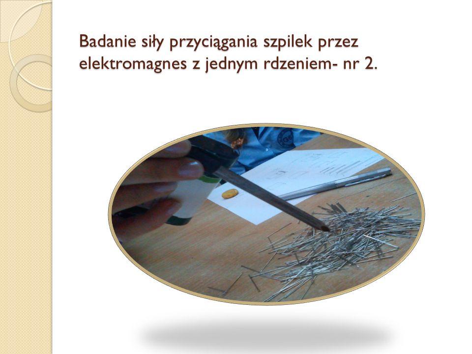 Badanie siły przyciągania szpilek przez elektromagnes z jednym rdzeniem- nr 2.