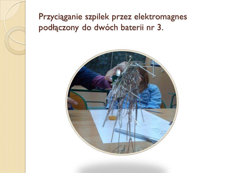Przyciąganie szpilek przez elektromagnes podłączony do dwóch baterii nr 3.