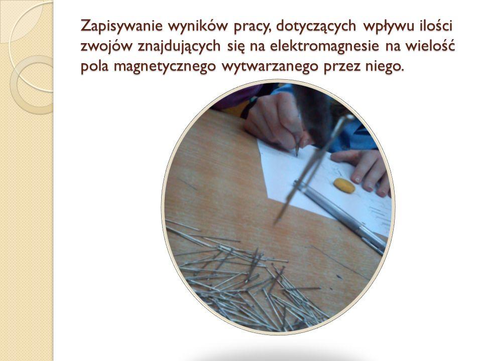 Zapisywanie wyników pracy, dotyczących wpływu ilości zwojów znajdujących się na elektromagnesie na wielość pola magnetycznego wytwarzanego przez niego.